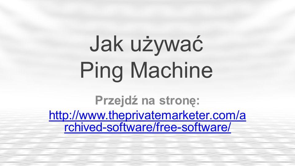 Jak używać Ping Machine Przejdź na stronę: http://www.theprivatemarketer.com/a rchived-software/free-software/