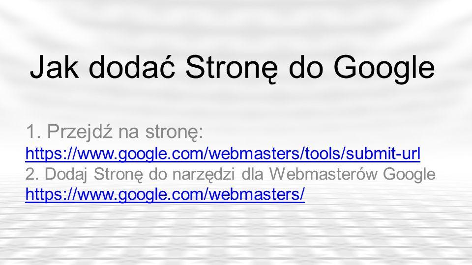 Jak dodać Stronę do Google 1. Przejdź na stronę: https://www.google.com/webmasters/tools/submit-url 2. Dodaj Stronę do narzędzi dla Webmasterów Google