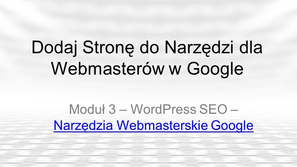 Dodaj Stronę do Narzędzi dla Webmasterów w Google Moduł 3 – WordPress SEO – Narzędzia Webmasterskie Google Narzędzia Webmasterskie Google