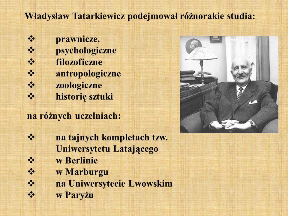 Władysław Tatarkiewicz podejmował różnorakie studia: prawnicze, psychologiczne filozoficzne antropologiczne zoologiczne historię sztuki na różnych uczelniach: na tajnych kompletach tzw.