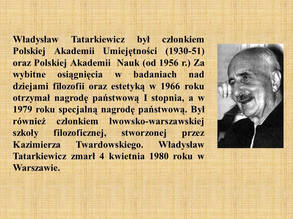 Władysław Tatarkiewicz był członkiem Polskiej Akademii Umiejętności (1930-51) oraz Polskiej Akademii Nauk (od 1956 r.) Za wybitne osiągnięcia w badaniach nad dziejami filozofii oraz estetyką w 1966 roku otrzymał nagrodę państwową I stopnia, a w 1979 roku specjalną nagrodę państwową.