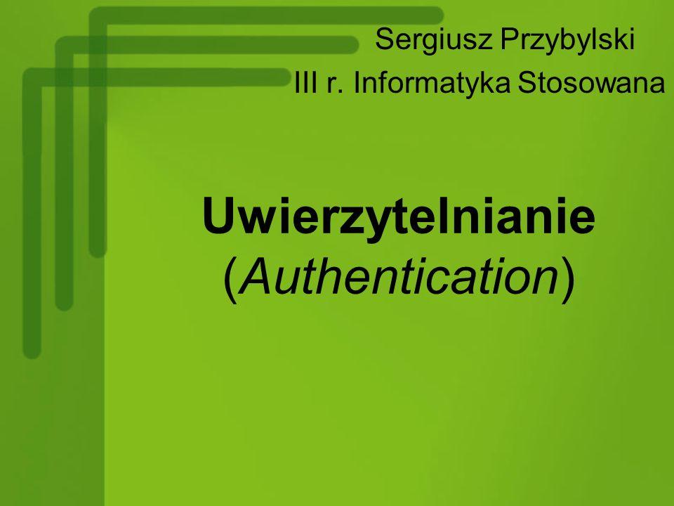 Uwierzytelnianie (Authentication) Sergiusz Przybylski III r. Informatyka Stosowana