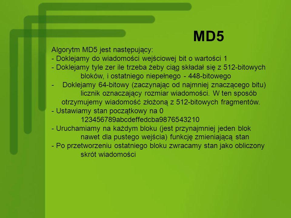 MD5 Algorytm MD5 jest następujący: - Doklejamy do wiadomości wejściowej bit o wartości 1 - Doklejamy tyle zer ile trzeba żeby ciąg składał się z 512-b