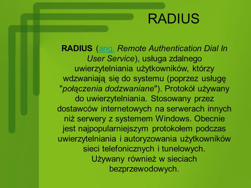 RADIUS RADIUS (ang. Remote Authentication Dial In User Service), usługa zdalnego uwierzytelniania użytkowników, którzy wdzwaniają się do systemu (popr