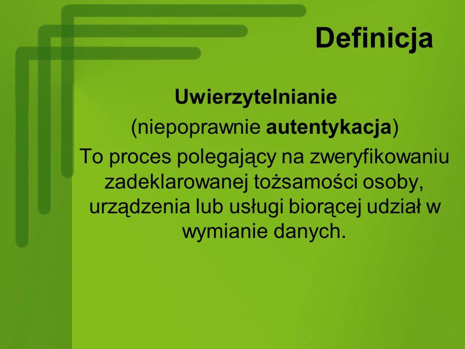 Definicja Uwierzytelnianie (niepoprawnie autentykacja) To proces polegający na zweryfikowaniu zadeklarowanej tożsamości osoby, urządzenia lub usługi biorącej udział w wymianie danych.