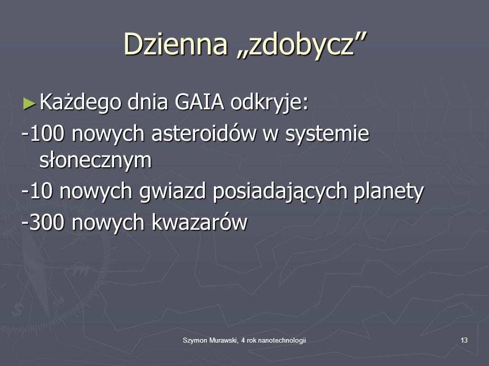 Szymon Murawski, 4 rok nanotechnologii13 Dzienna zdobycz Każdego dnia GAIA odkryje: Każdego dnia GAIA odkryje: -100 nowych asteroidów w systemie słonecznym -10 nowych gwiazd posiadających planety -300 nowych kwazarów
