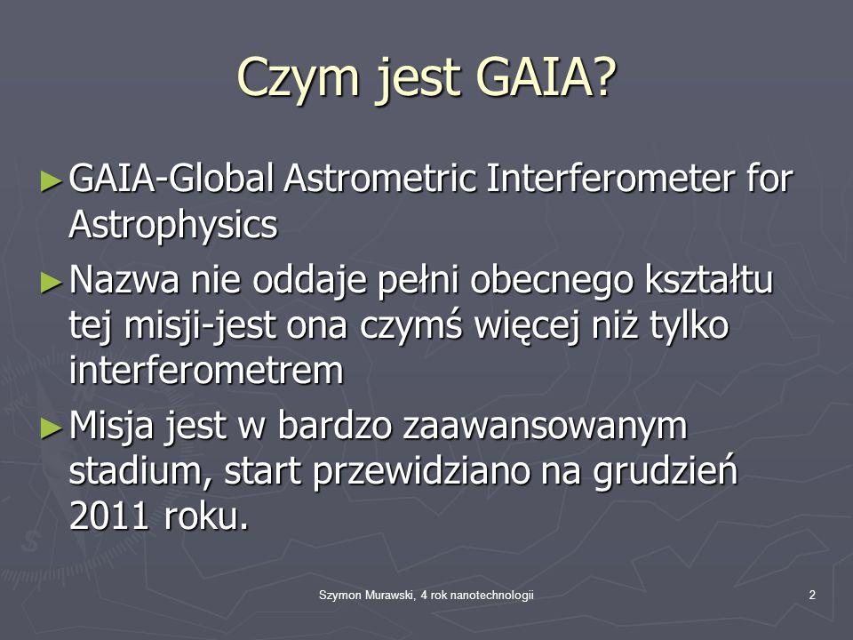 Szymon Murawski, 4 rok nanotechnologii2 Czym jest GAIA? GAIA-Global Astrometric Interferometer for Astrophysics GAIA-Global Astrometric Interferometer