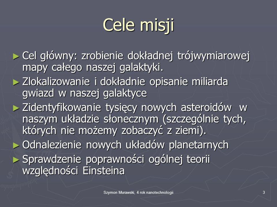 Szymon Murawski, 4 rok nanotechnologii3 Cele misji Cel główny: zrobienie dokładnej trójwymiarowej mapy całego naszej galaktyki. Cel główny: zrobienie