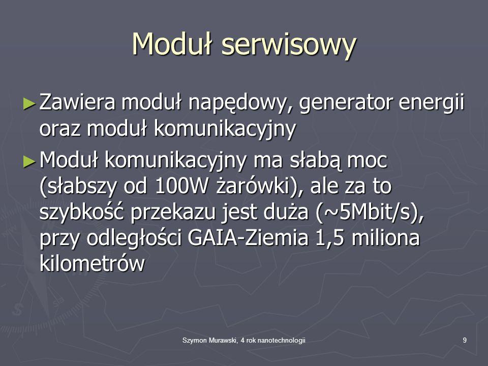 Szymon Murawski, 4 rok nanotechnologii9 Moduł serwisowy Zawiera moduł napędowy, generator energii oraz moduł komunikacyjny Zawiera moduł napędowy, generator energii oraz moduł komunikacyjny Moduł komunikacyjny ma słabą moc (słabszy od 100W żarówki), ale za to szybkość przekazu jest duża (~5Mbit/s), przy odległości GAIA-Ziemia 1,5 miliona kilometrów Moduł komunikacyjny ma słabą moc (słabszy od 100W żarówki), ale za to szybkość przekazu jest duża (~5Mbit/s), przy odległości GAIA-Ziemia 1,5 miliona kilometrów