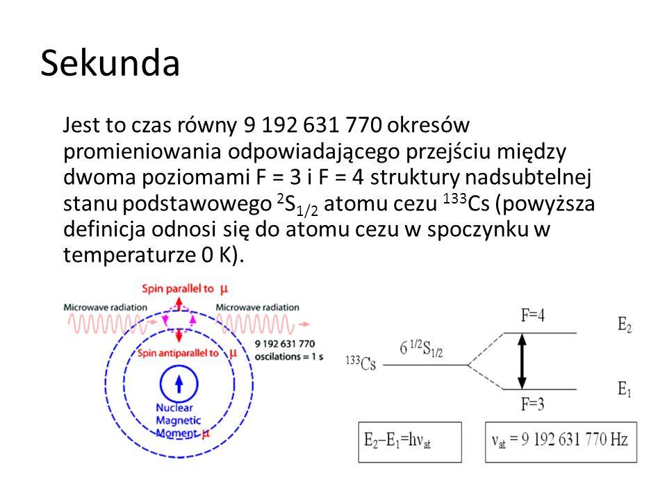 Sekunda Jest to czas równy 9 192 631 770 okresów promieniowania odpowiadającego przejściu między dwoma poziomami F = 3 i F = 4 struktury nadsubtelnej stanu podstawowego 2 S 1/2 atomu cezu 133 Cs (powyższa definicja odnosi się do atomu cezu w spoczynku w temperaturze 0 K).