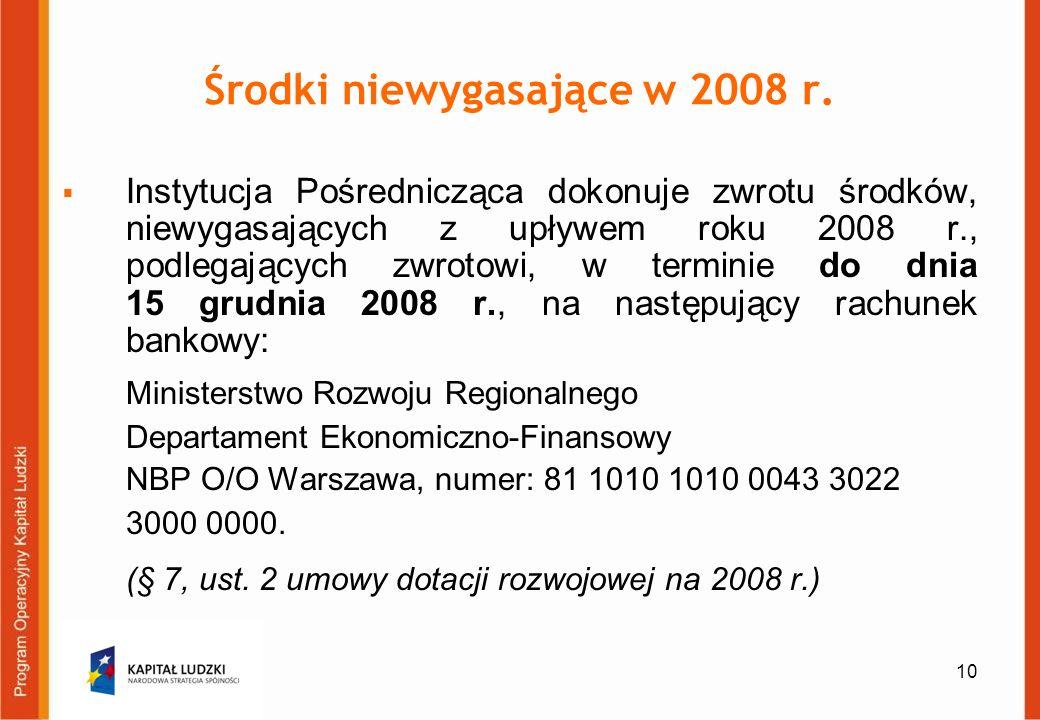10 Środki niewygasające w 2008 r. Instytucja Pośrednicząca dokonuje zwrotu środków, niewygasających z upływem roku 2008 r., podlegających zwrotowi, w