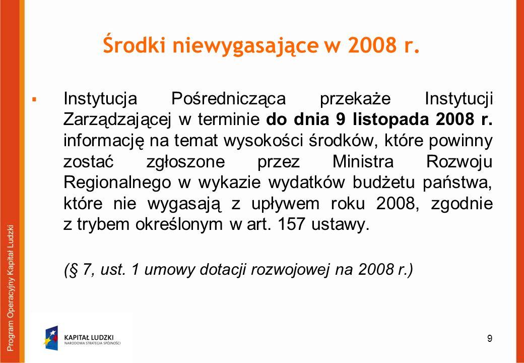9 Środki niewygasające w 2008 r. Instytucja Pośrednicząca przekaże Instytucji Zarządzającej w terminie do dnia 9 listopada 2008 r. informację na temat
