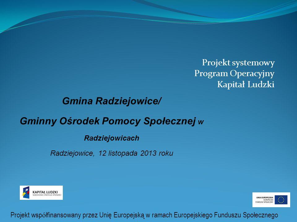 Projekt systemowy Program Operacyjny Kapitał Ludzki Gmina Radziejowice/ Gminny Ośrodek Pomocy Społecznej w Radziejowicach Radziejowice, 12 listopada 2013 roku Projekt wsp ó łfinansowany przez Unię Europejską w ramach Europejskiego Funduszu Społecznego