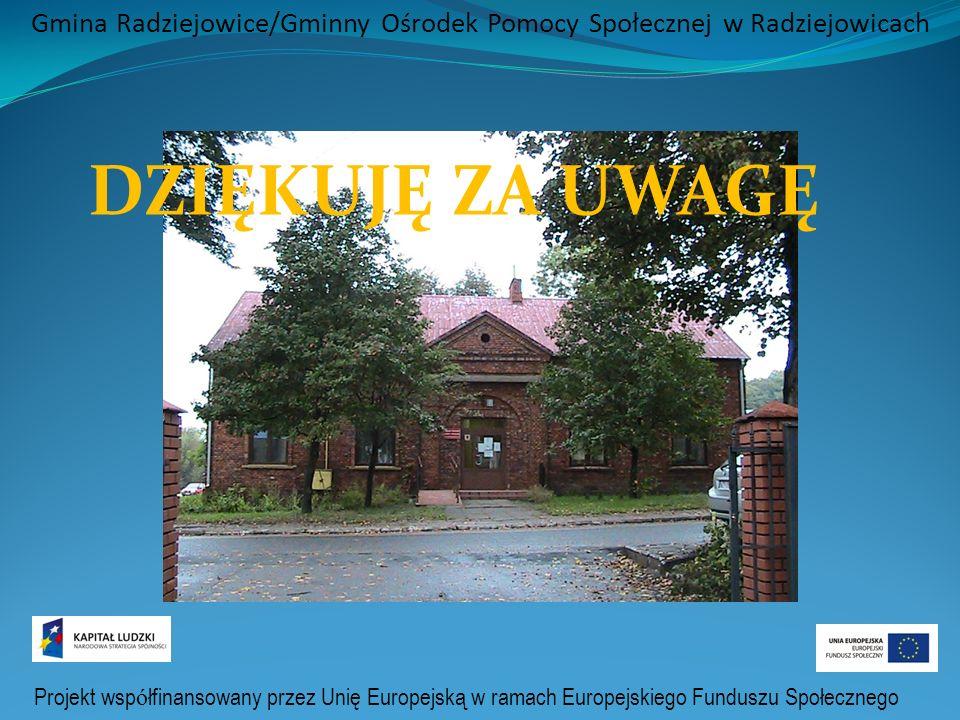 Projekt wsp ó łfinansowany przez Unię Europejską w ramach Europejskiego Funduszu Społecznego Gmina Radziejowice/Gminny Ośrodek Pomocy Społecznej w Radziejowicach DZIĘKUJĘ ZA UWAGĘ