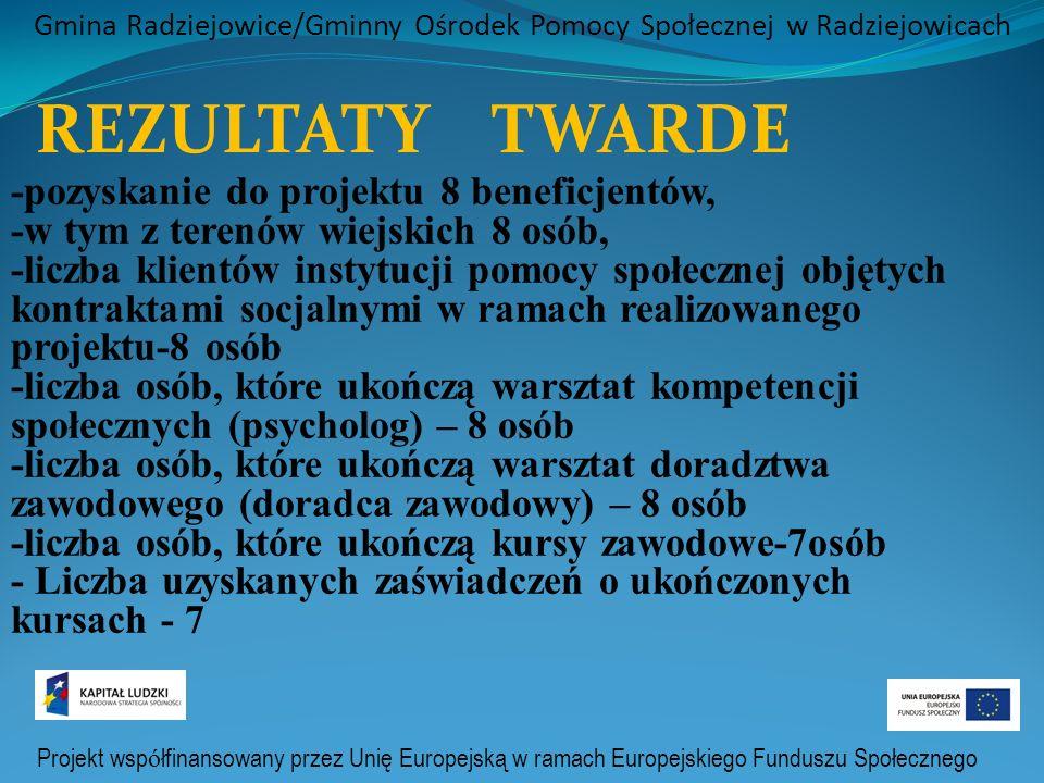 Projekt wsp ó łfinansowany przez Unię Europejską w ramach Europejskiego Funduszu Społecznego Gmina Radziejowice/Gminny Ośrodek Pomocy Społecznej w Radziejowicach REZULTATY TWARDE -pozyskanie do projektu 8 beneficjentów, -w tym z terenów wiejskich 8 osób, -liczba klientów instytucji pomocy społecznej objętych kontraktami socjalnymi w ramach realizowanego projektu-8 osób -liczba osób, które ukończą warsztat kompetencji społecznych (psycholog) – 8 osób -liczba osób, które ukończą warsztat doradztwa zawodowego (doradca zawodowy) – 8 osób -liczba osób, które ukończą kursy zawodowe-7osób - Liczba uzyskanych zaświadczeń o ukończonych kursach - 7