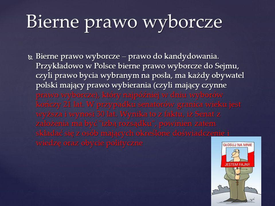 Bierne prawo wyborcze – prawo do kandydowania. Przykładowo w Polsce bierne prawo wyborcze do Sejmu, czyli prawo bycia wybranym na posła, ma każdy obyw