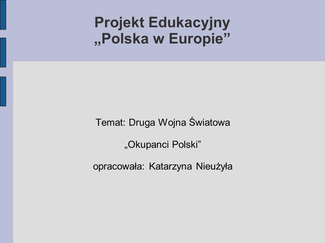 Projekt Edukacyjny Polska w Europie Temat: Druga Wojna Światowa Okupanci Polski opracowała: Katarzyna Nieużyła