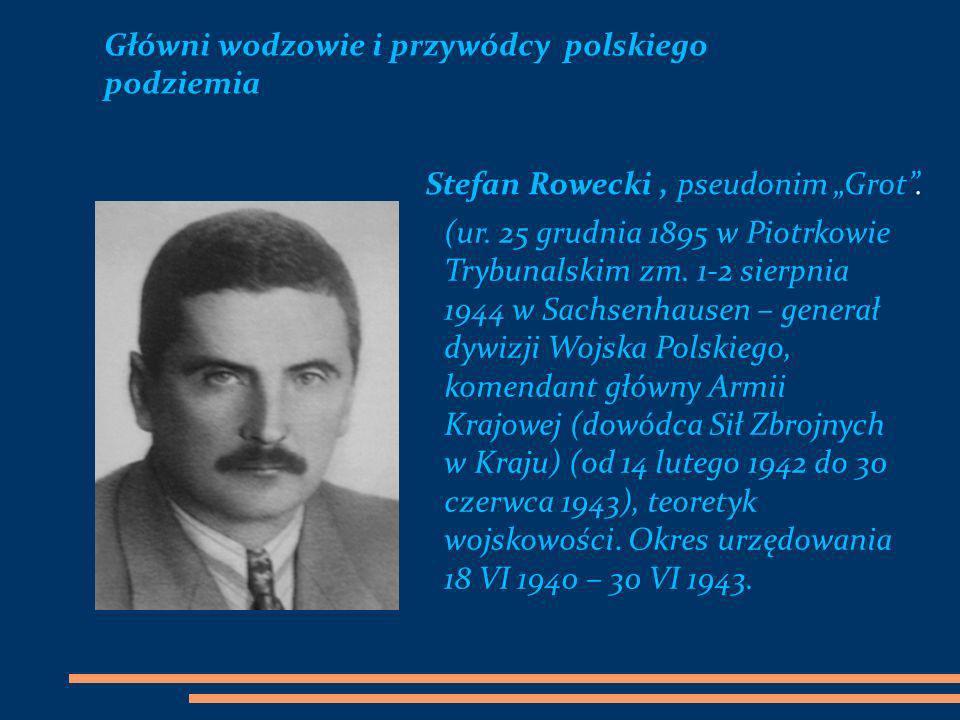 Główni wodzowie i przywódcy polskiego podziemia Stefan Rowecki, pseudonim Grot. (ur. 25 grudnia 1895 w Piotrkowie Trybunalskim zm. 1-2 sierpnia 1944 w