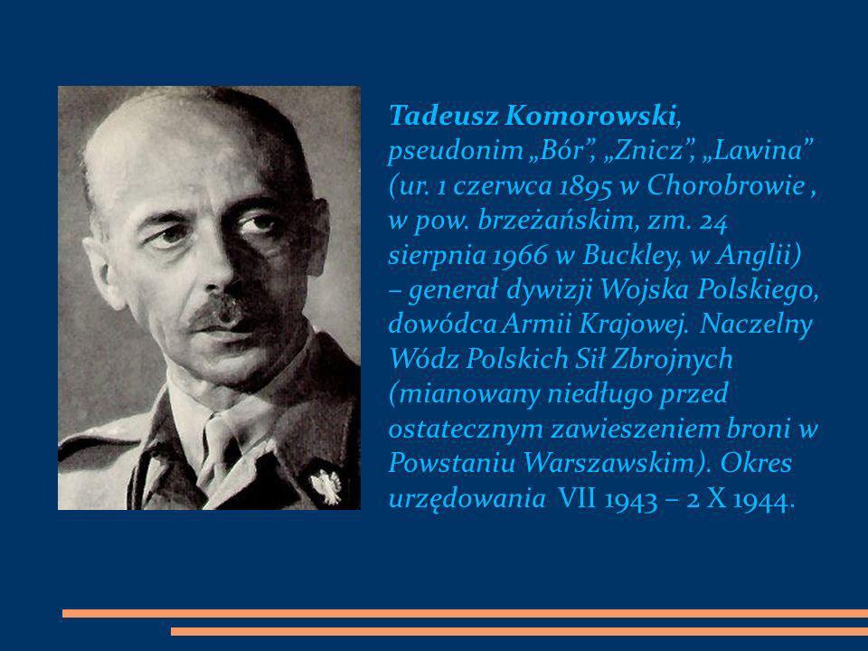 Tadeusz Komorowski, pseudonim Bór, Znicz, Lawina (ur. 1 czerwca 1895 w Chorobrowie, w pow. brzeżańskim, zm. 24 sierpnia 1966 w Buckley, w Anglii) – ge