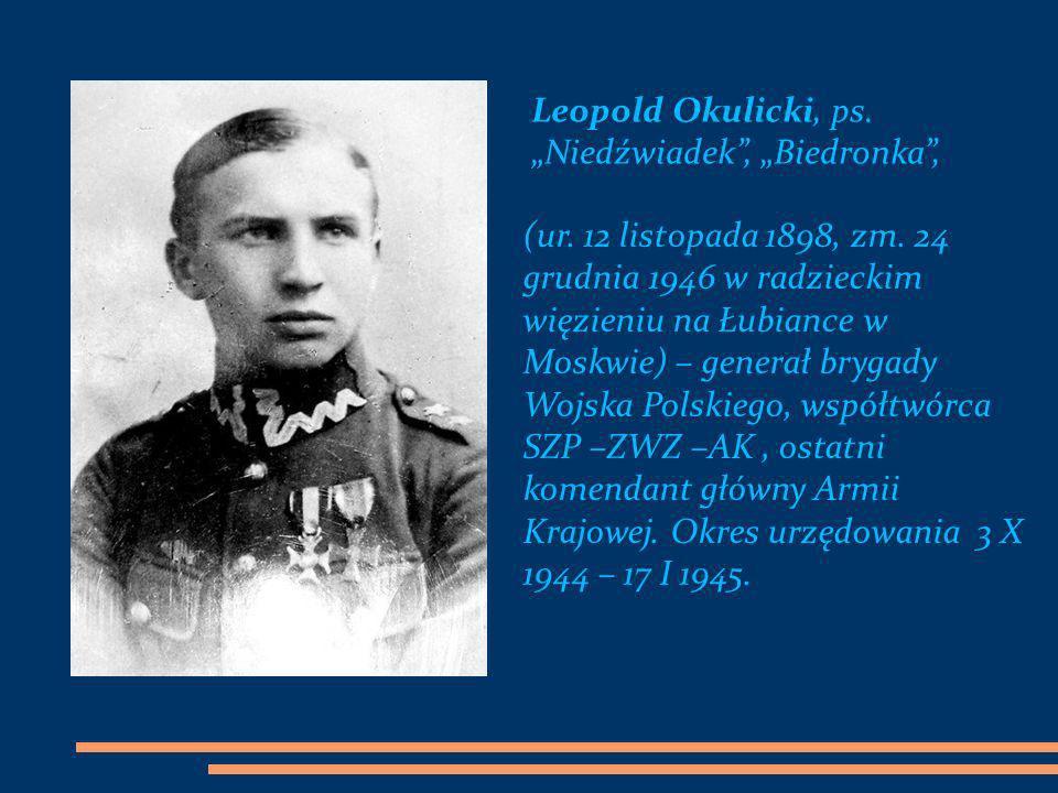 Leopold Okulicki, ps. Niedźwiadek, Biedronka, (ur. 12 listopada 1898, zm. 24 grudnia 1946 w radzieckim więzieniu na Łubiance w Moskwie) – generał bryg