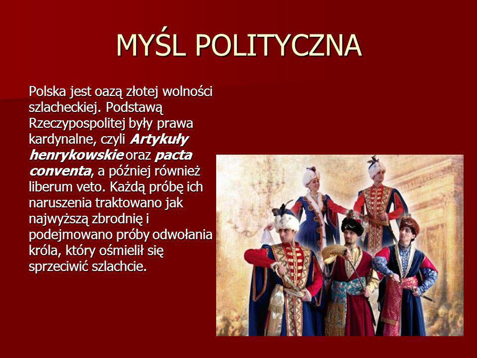 MYŚL POLITYCZNA Polska jest oazą złotej wolności szlacheckiej. Podstawą Rzeczypospolitej były prawa kardynalne, czyli Artykuły henrykowskie oraz pacta