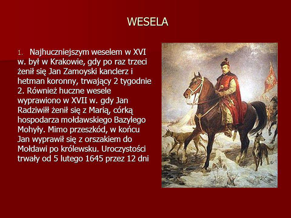 WESELA 1. Najhuczniejszym weselem w XVI w. był w Krakowie, gdy po raz trzeci żenił się Jan Zamoyski kanclerz i hetman koronny, trwający 2 tygodnie 2.
