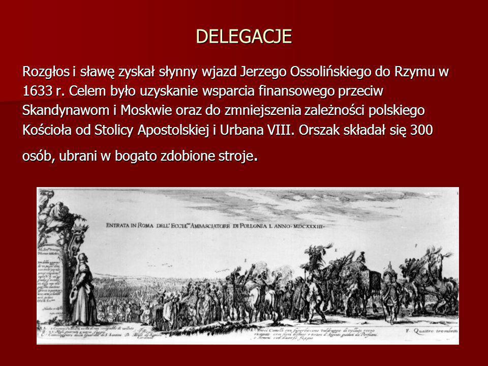 DELEGACJE Rozgłos i sławę zyskał słynny wjazd Jerzego Ossolińskiego do Rzymu w 1633 r. Celem było uzyskanie wsparcia finansowego przeciw Skandynawom i