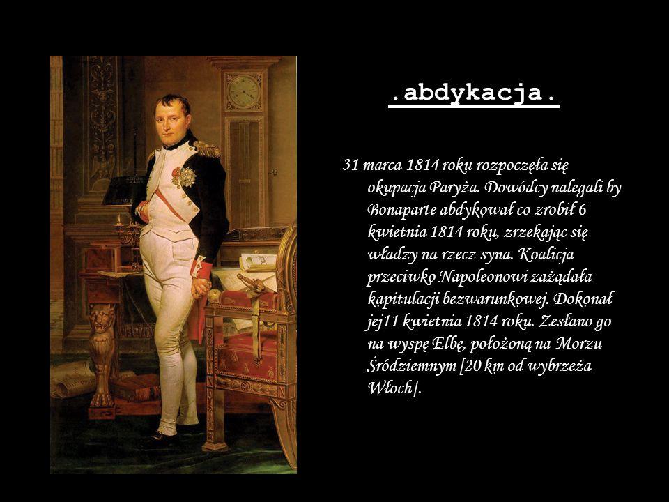 .abdykacja. 31 marca 1814 roku rozpoczęła się okupacja Paryża. Dowódcy nalegali by Bonaparte abdykował co zrobił 6 kwietnia 1814 roku, zrzekając się w