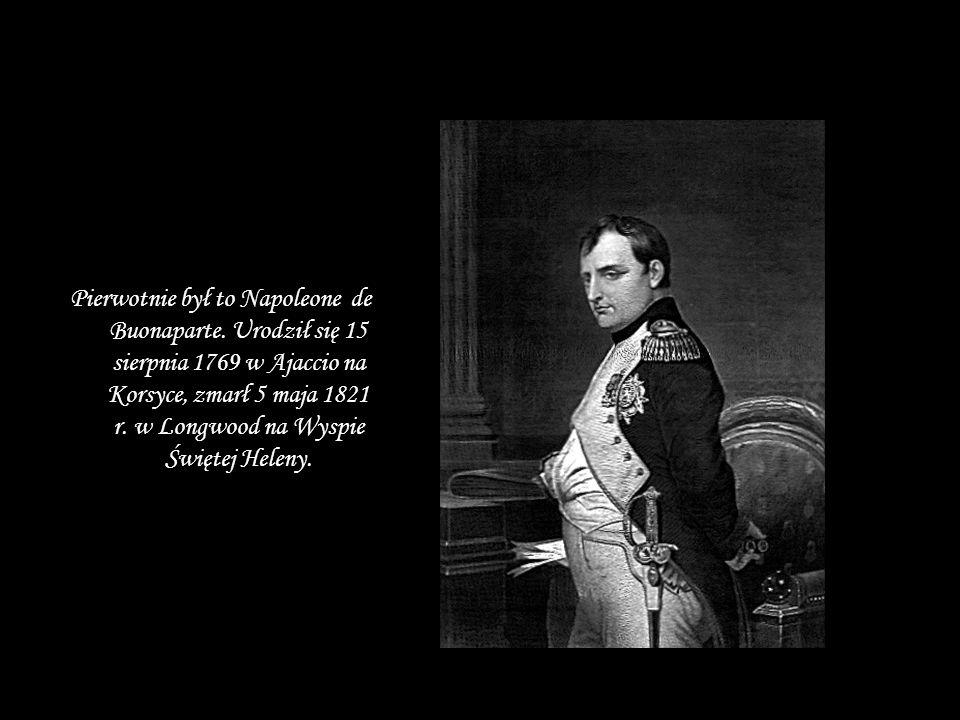 Pierwotnie był to Napoleone de Buonaparte. Urodził się 15 sierpnia 1769 w Ajaccio na Korsyce, zmarł 5 maja 1821 r. w Longwood na Wyspie Świętej Heleny
