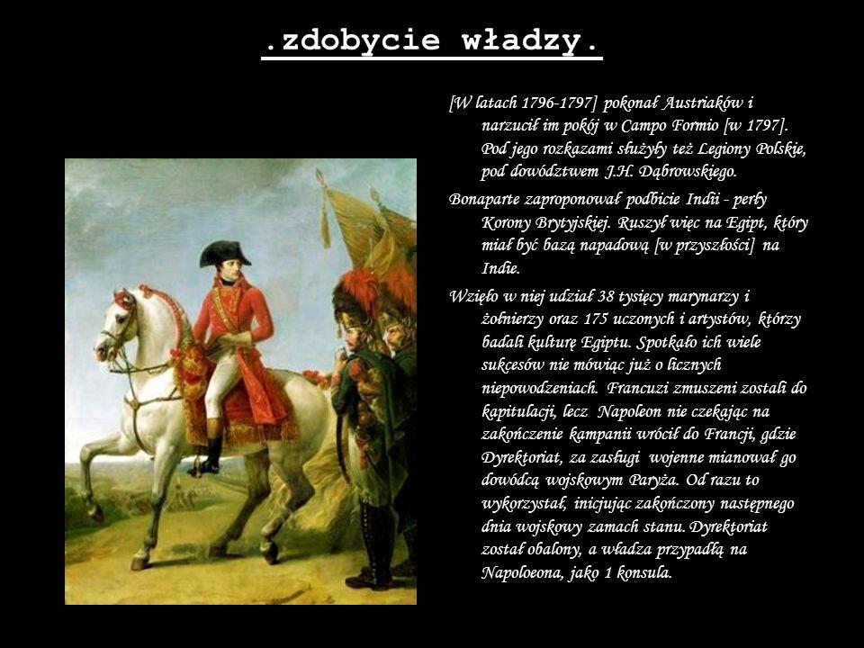 .zdobycie władzy. [W latach 1796-1797] pokonał Austriaków i narzucił im pokój w Campo Formio [w 1797]. Pod jego rozkazami służyły też Legiony Polskie,