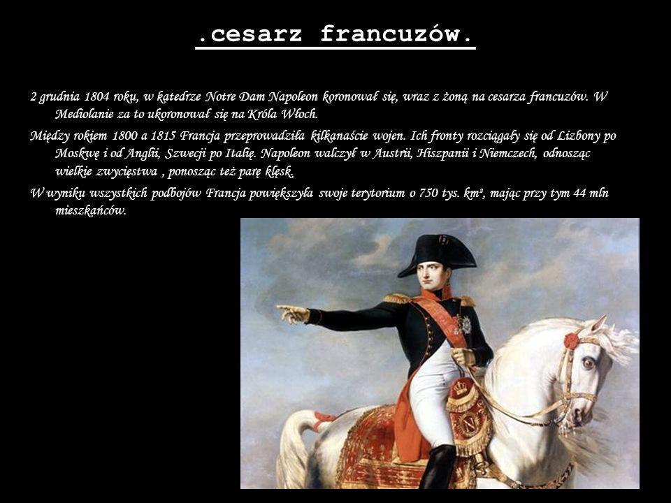 .cesarz francuzów. 2 grudnia 1804 roku, w katedrze Notre Dam Napoleon koronował się, wraz z żoną na cesarza francuzów. W Mediolanie za to ukoronował s