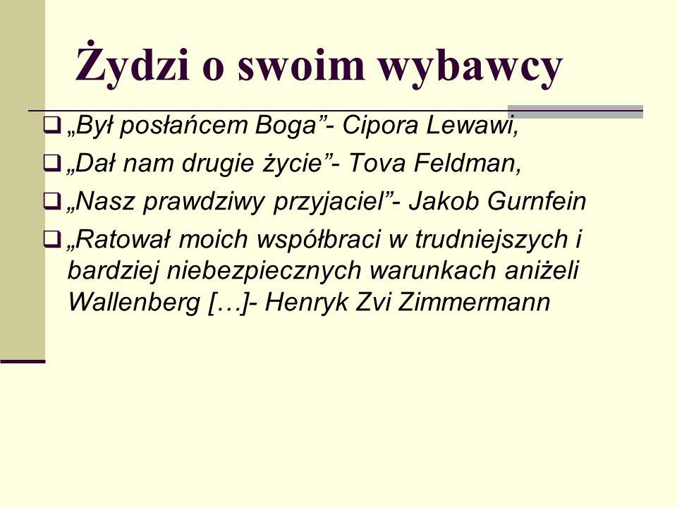 Żydzi o swoim wybawcy Był posłańcem Boga- Cipora Lewawi, Dał nam drugie życie- Tova Feldman, Nasz prawdziwy przyjaciel- Jakob Gurnfein Ratował moich współbraci w trudniejszych i bardziej niebezpiecznych warunkach aniżeli Wallenberg […]- Henryk Zvi Zimmermann