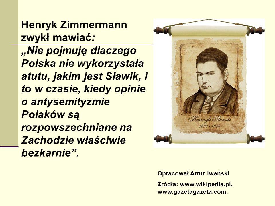 Henryk Zimmermann zwykł mawiać: Nie pojmuję dlaczego Polska nie wykorzystała atutu, jakim jest Sławik, i to w czasie, kiedy opinie o antysemityzmie Polaków są rozpowszechniane na Zachodzie właściwie bezkarnie.