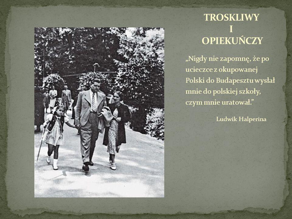 Nigdy nie zapomnę, że po ucieczce z okupowanej Polski do Budapesztu wysłał mnie do polskiej szkoły, czym mnie uratował. Ludwik Halperina