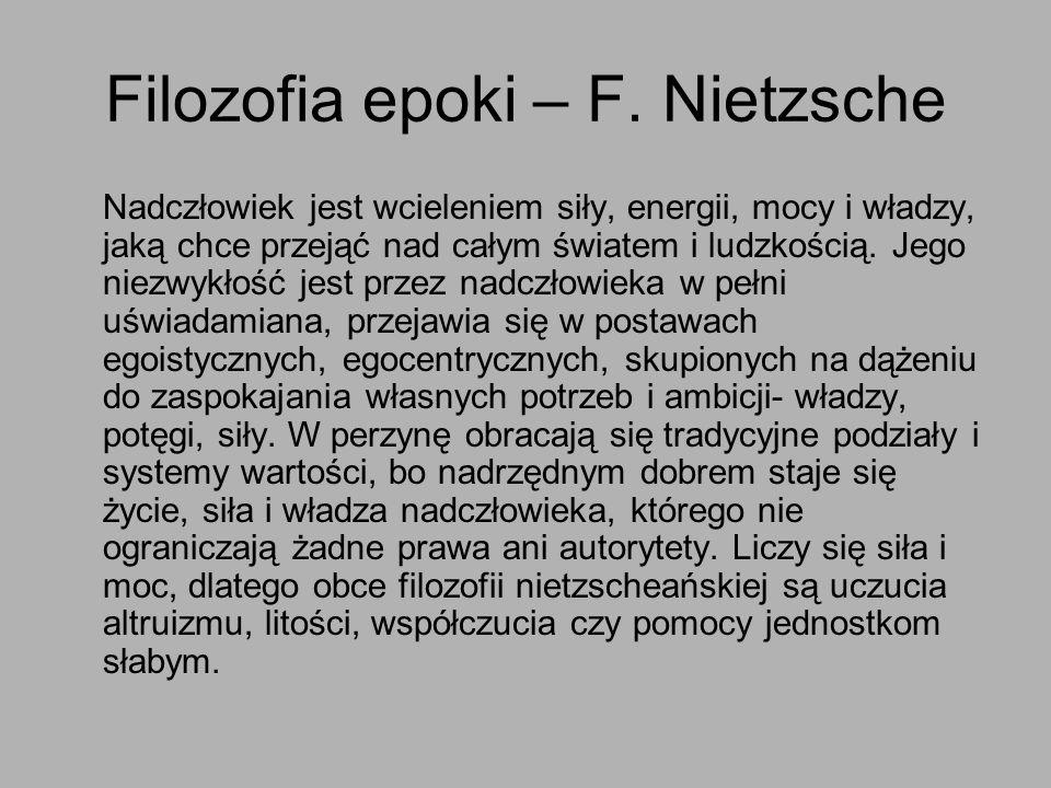 Filozofia epoki – F. Nietzsche Nadczłowiek jest wcieleniem siły, energii, mocy i władzy, jaką chce przejąć nad całym światem i ludzkością. Jego niezwy