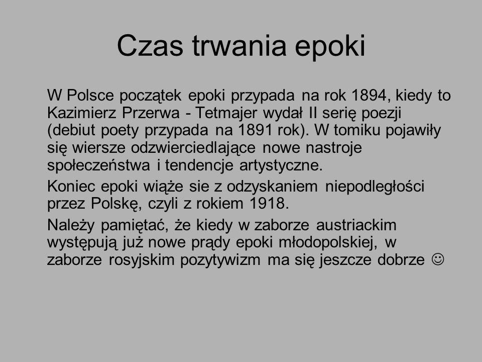 Czas trwania epoki W Polsce początek epoki przypada na rok 1894, kiedy to Kazimierz Przerwa - Tetmajer wydał II serię poezji (debiut poety przypada na