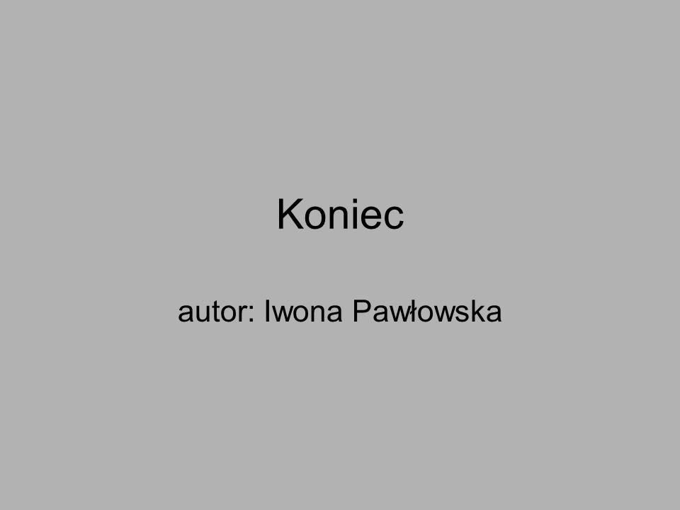 Koniec autor: Iwona Pawłowska