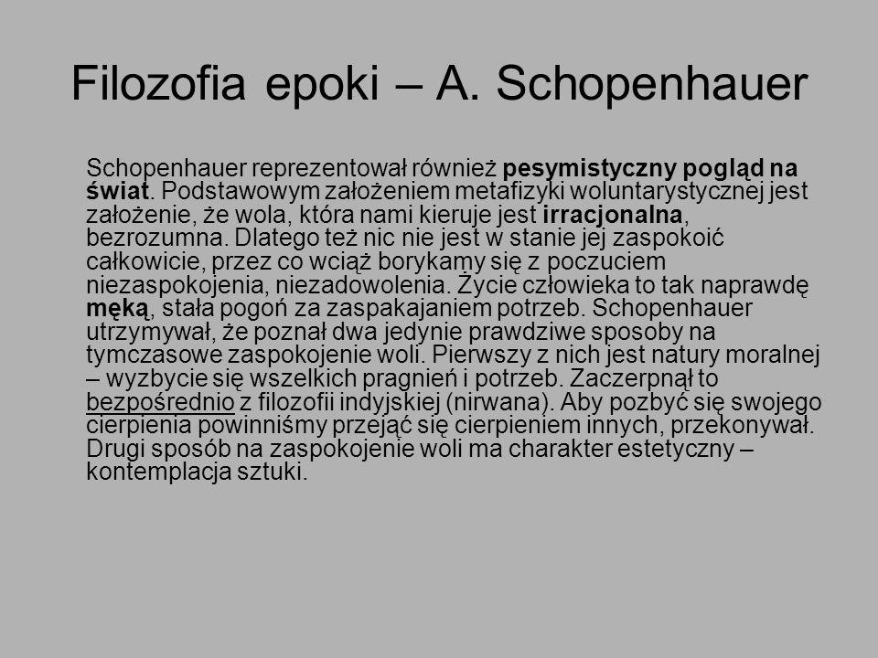 Filozofia epoki – A. Schopenhauer Schopenhauer reprezentował również pesymistyczny pogląd na świat. Podstawowym założeniem metafizyki woluntarystyczne