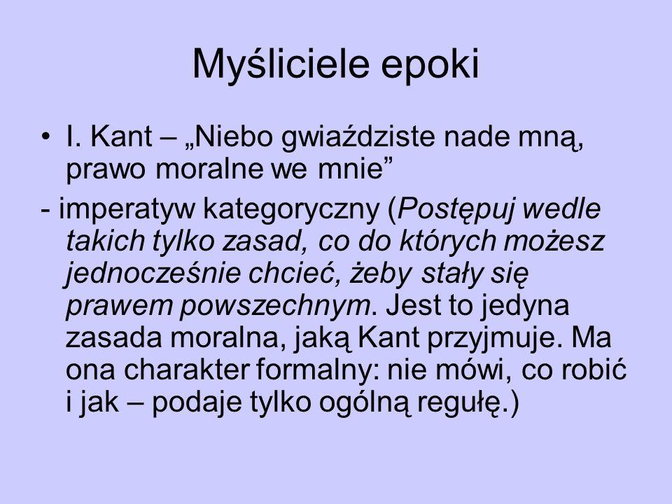 Myśliciele epoki I. Kant – Niebo gwiaździste nade mną, prawo moralne we mnie - imperatyw kategoryczny (Postępuj wedle takich tylko zasad, co do któryc