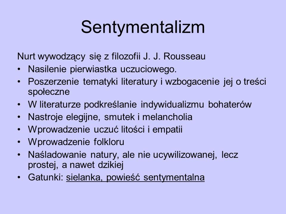 Sentymentalizm Nurt wywodzący się z filozofii J. J. Rousseau Nasilenie pierwiastka uczuciowego. Poszerzenie tematyki literatury i wzbogacenie jej o tr