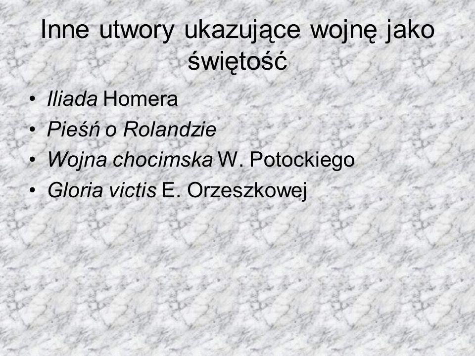 Inne utwory ukazujące wojnę jako świętość Iliada Homera Pieśń o Rolandzie Wojna chocimska W. Potockiego Gloria victis E. Orzeszkowej
