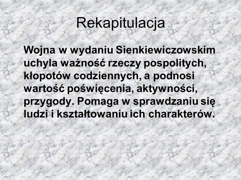 Rekapitulacja Wojna w wydaniu Sienkiewiczowskim uchyla ważność rzeczy pospolitych, kłopotów codziennych, a podnosi wartość poświęcenia, aktywności, przygody.