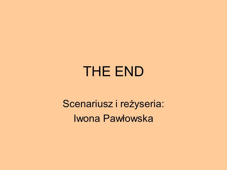 THE END Scenariusz i reżyseria: Iwona Pawłowska
