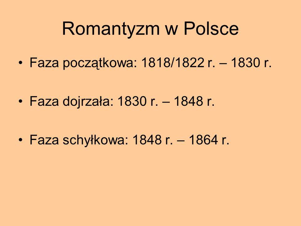 Romantyzm w Polsce Faza początkowa: 1818/1822 r. – 1830 r. Faza dojrzała: 1830 r. – 1848 r. Faza schyłkowa: 1848 r. – 1864 r.