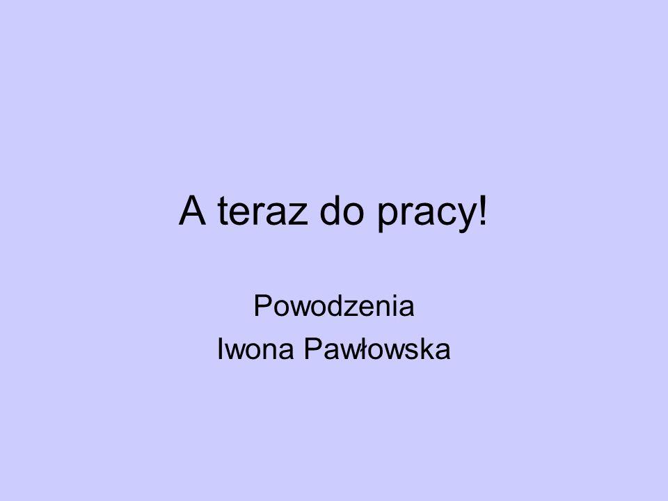 A teraz do pracy! Powodzenia Iwona Pawłowska
