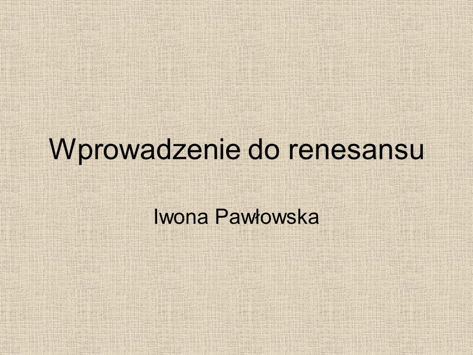 Wprowadzenie do renesansu Iwona Pawłowska