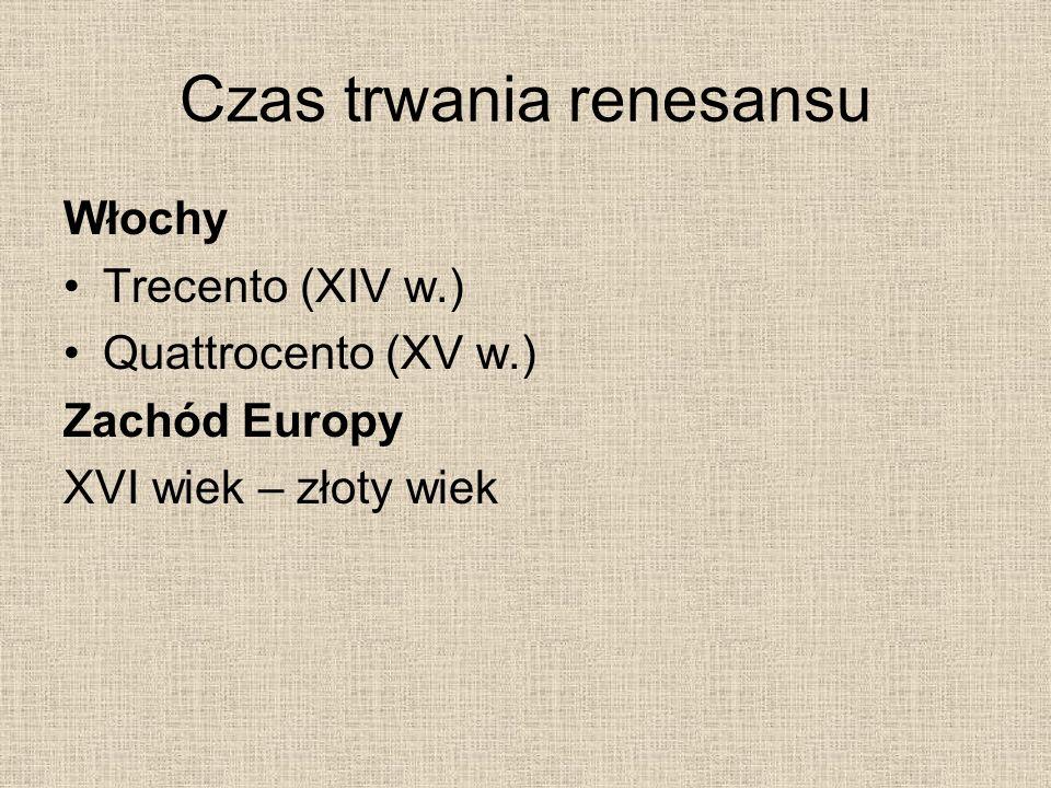 Czas trwania renesansu Włochy Trecento (XIV w.) Quattrocento (XV w.) Zachód Europy XVI wiek – złoty wiek