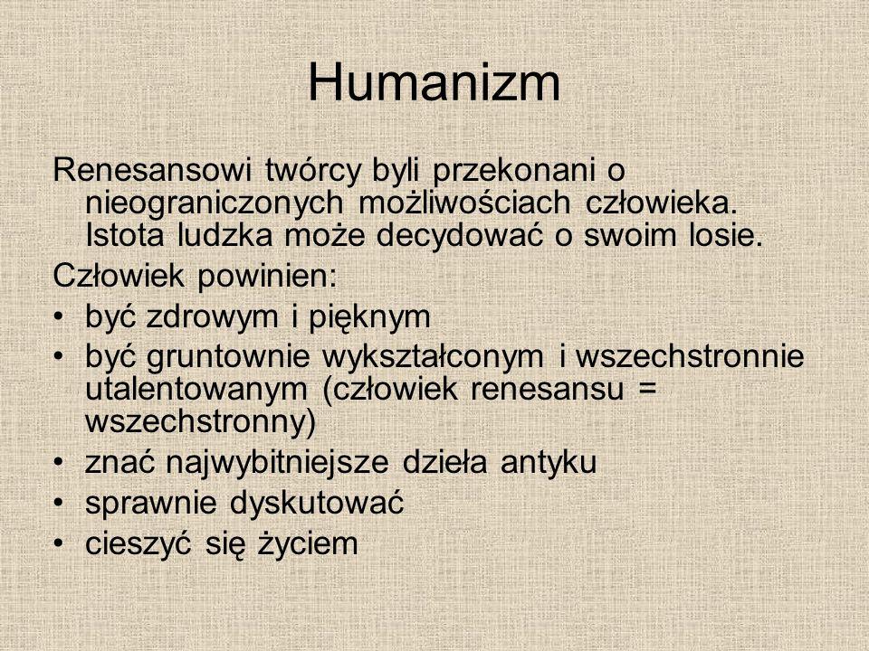 Humanizm Renesansowi twórcy byli przekonani o nieograniczonych możliwościach człowieka. Istota ludzka może decydować o swoim losie. Człowiek powinien: