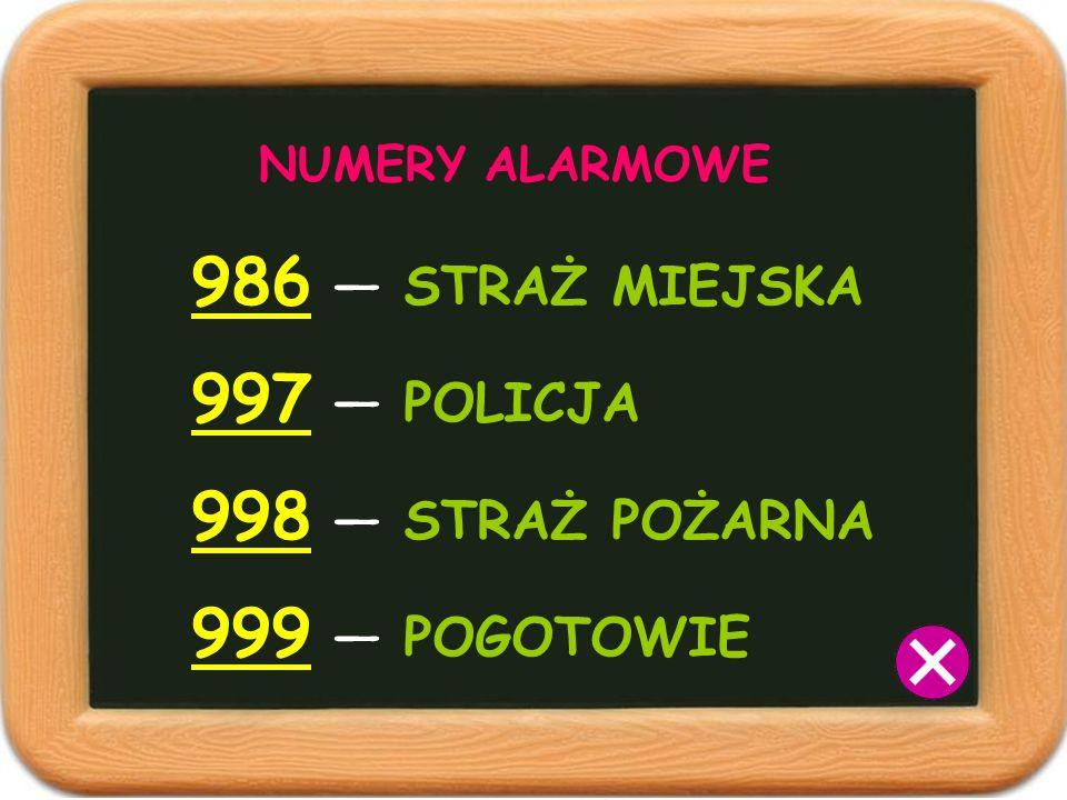 NUMERY ALARMOWE 986 STRAŻ MIEJSKA 997 POLICJA 998 STRAŻ POŻARNA 999 POGOTOWIE