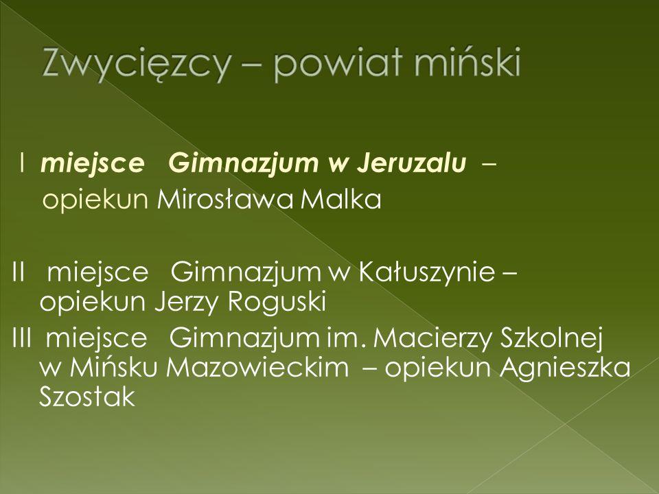 I miejsce Gimnazjum w Jeruzalu – opiekun Mirosława Malka II miejsce Gimnazjum w Kałuszynie – opiekun Jerzy Roguski III miejsce Gimnazjum im.